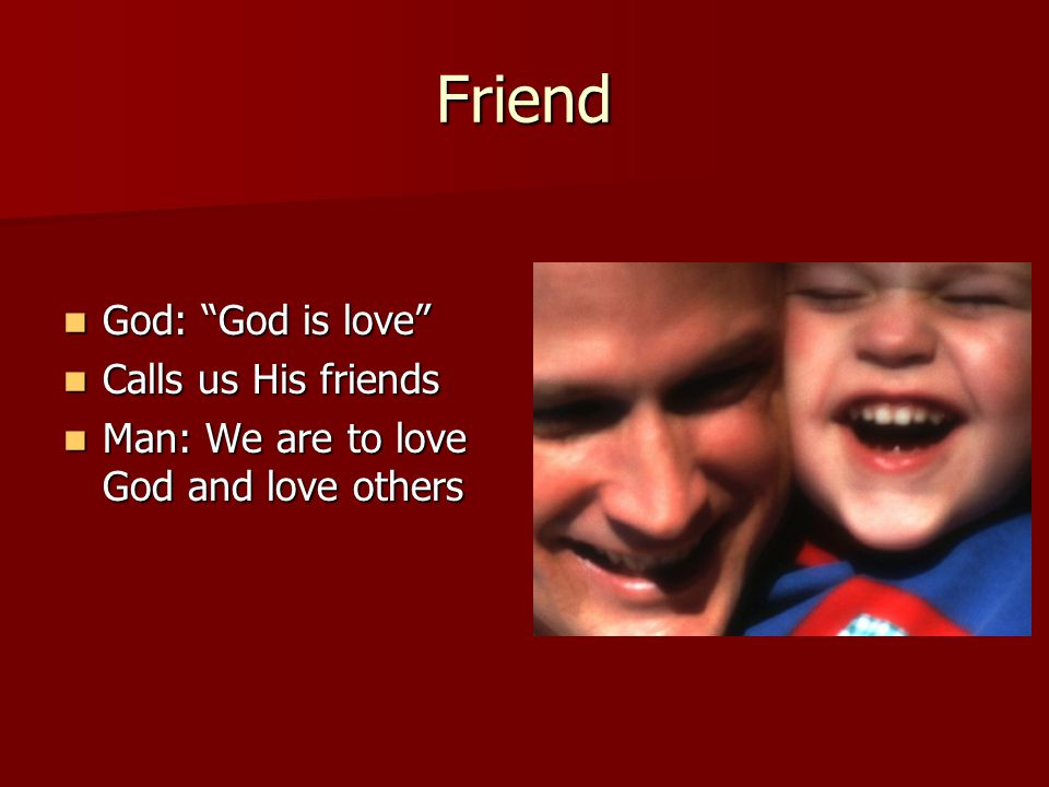 "Friend God: ""God is love"" God: ""God is love"" Calls us His friends Calls us His friends Man: We are to love God and love others Man: We are to love God"