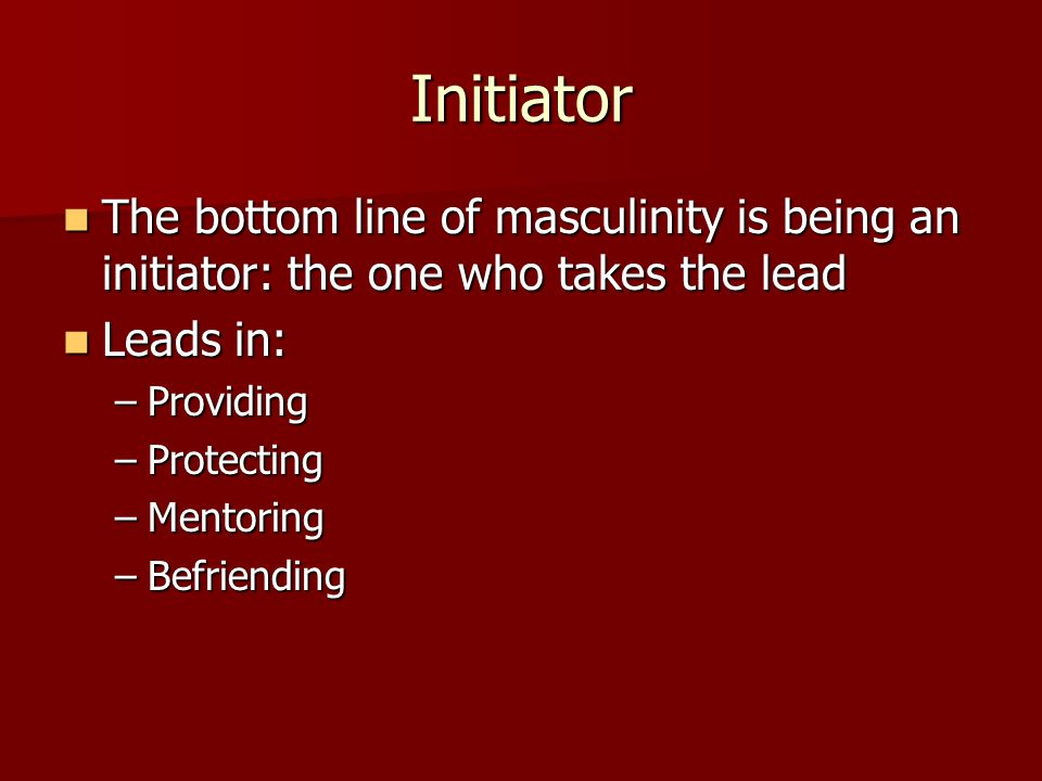Initiator The bottom line of masculinity is being an initiator: the one who takes the lead The bottom line of masculinity is being an initiator: the o