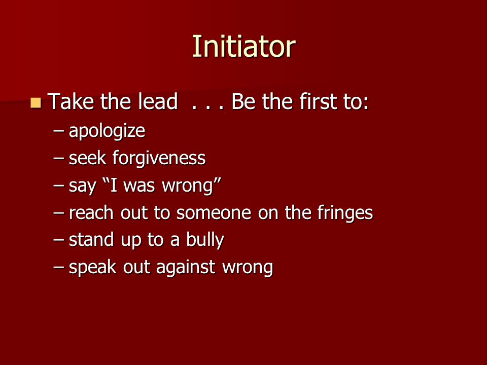 "Initiator Take the lead... Be the first to: Take the lead... Be the first to: –apologize –seek forgiveness –say ""I was wrong"" –reach out to someone on"