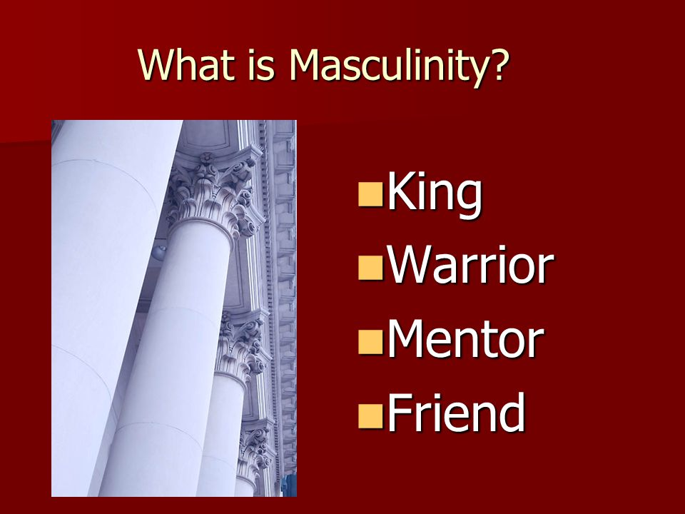 What is Masculinity? King King Warrior Warrior Mentor Mentor Friend Friend