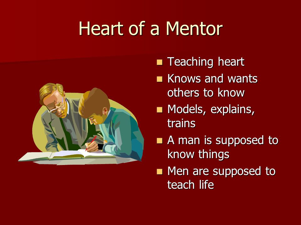 Heart of a Mentor Teaching heart Teaching heart Knows and wants others to know Knows and wants others to know Models, explains, trains Models, explain