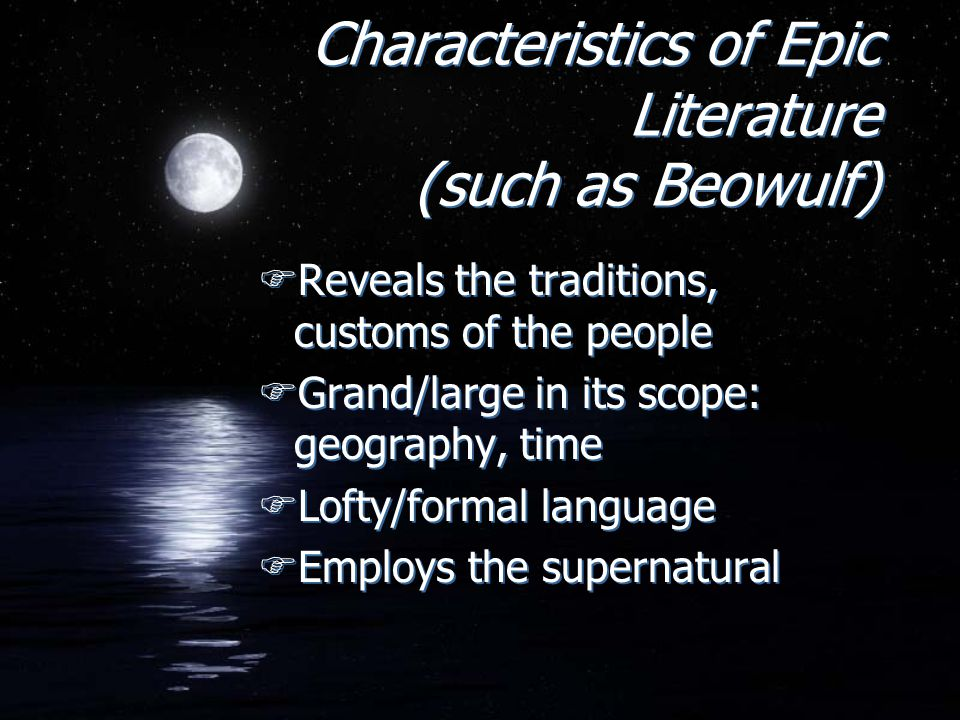 Characteristics of Epic Literature (such as Beowulf) FReveals the traditions, customs of the people FGrand/large in its scope: geography, time FLofty/formal language FEmploys the supernatural FReveals the traditions, customs of the people FGrand/large in its scope: geography, time FLofty/formal language FEmploys the supernatural