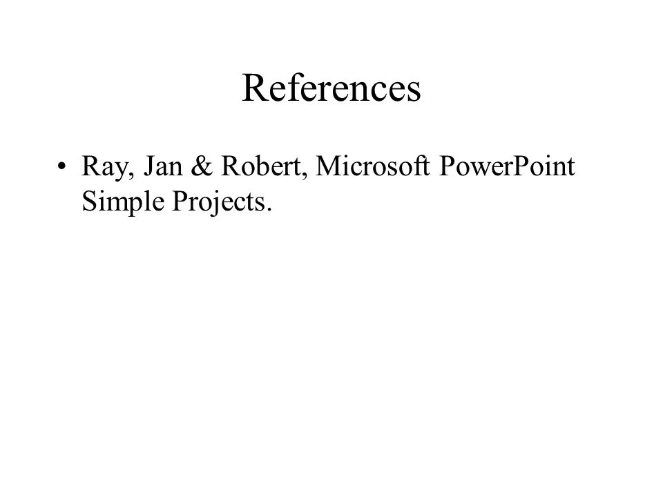 References Ray, Jan & Robert, Microsoft PowerPoint Simple Projects.