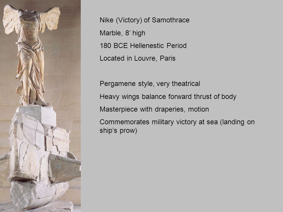 Nike (Victory) of Samothrace Marble, 8' high 180 BCE Hellenestic Period Located in Louvre, Paris Pergamene style, very theatrical Heavy wings balance