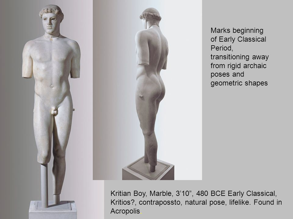 "Kritian Boy, Marble, 3'10"", 480 BCE Early Classical, Kritios?, contrapossto, natural pose, lifelike. Found in Acropolis. Marks beginning of Early Clas"
