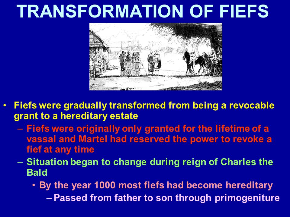 TRANSFORMATION OF FIEFS Fiefs were gradually transformed from being a revocable grant to a hereditary estate –Fiefs were originally only granted for the lifetime of a vassal and Martel had reserved the power to revoke a fief at any time –Situation began to change during reign of Charles the Bald By the year 1000 most fiefs had become hereditary –Passed from father to son through primogeniture