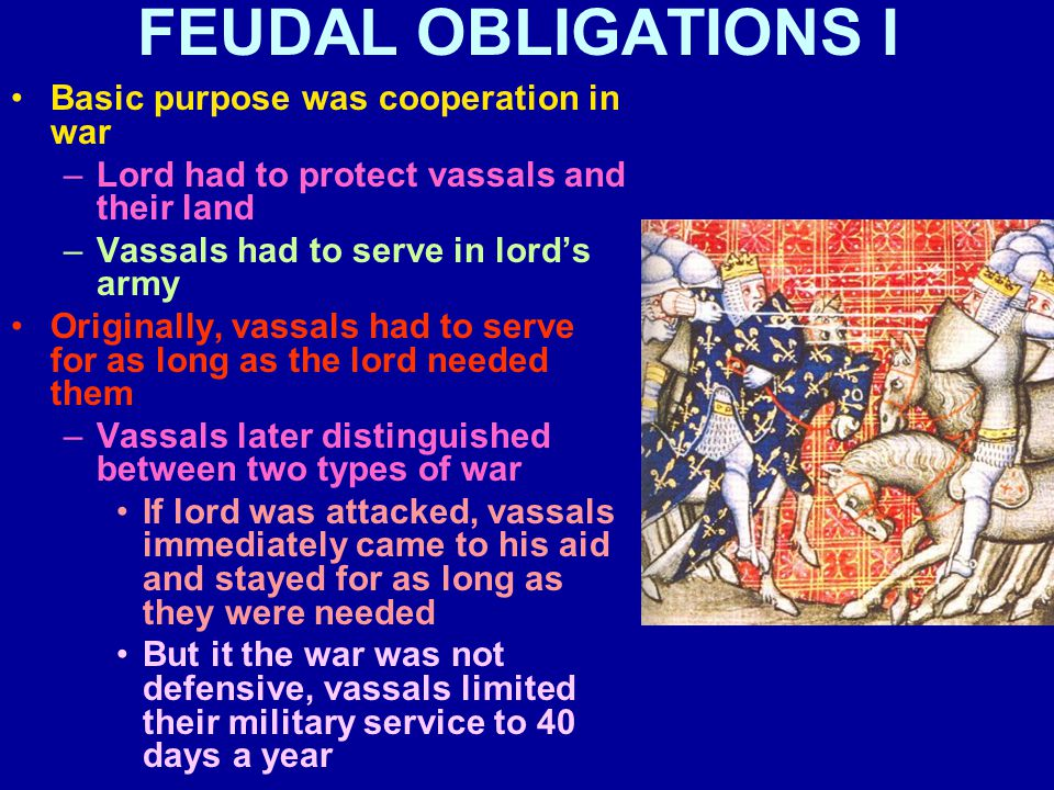 FEUDAL OBLIGATIONS I Basic purpose was cooperation in war –Lord had to protect vassals and their land –Vassals had to serve in lord's army Originally, vassals had to serve for as long as the lord needed them –Vassals later distinguished between two types of war If lord was attacked, vassals immediately came to his aid and stayed for as long as they were needed But it the war was not defensive, vassals limited their military service to 40 days a year