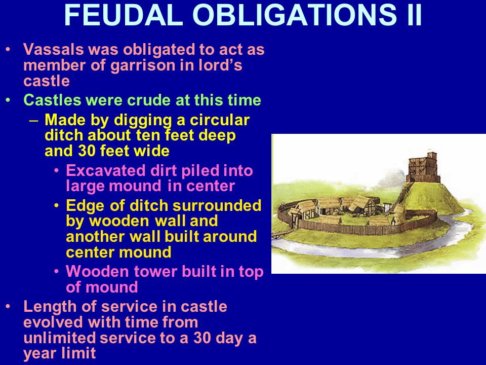 FEUDAL OBLIGATIONS II Vassals was obligated to act as member of garrison in lord's castle Castles were crude at this time –Made by digging a circular ditch about ten feet deep and 30 feet wide Excavated dirt piled into large mound in center Edge of ditch surrounded by wooden wall and another wall built around center mound Wooden tower built in top of mound Length of service in castle evolved with time from unlimited service to a 30 day a year limit