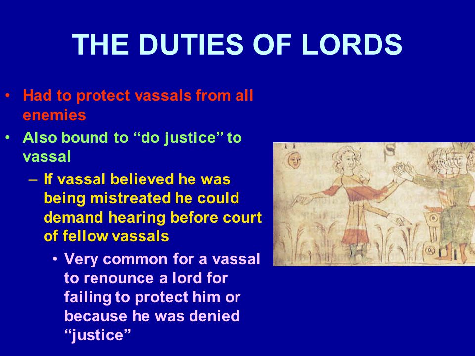 """THE DUTIES OF LORDS Had to protect vassals from all enemies Also bound to """"do justice"""" to vassal –If vassal believed he was being mistreated he could"""