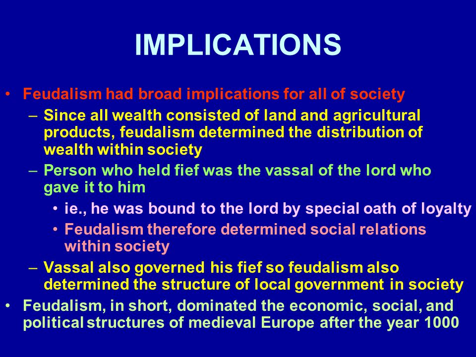 IMPLICATIONS Feudalism had broad implications for all of society –Since all wealth consisted of land and agricultural products, feudalism determined the distribution of wealth within society –Person who held fief was the vassal of the lord who gave it to him ie., he was bound to the lord by special oath of loyalty Feudalism therefore determined social relations within society –Vassal also governed his fief so feudalism also determined the structure of local government in society Feudalism, in short, dominated the economic, social, and political structures of medieval Europe after the year 1000