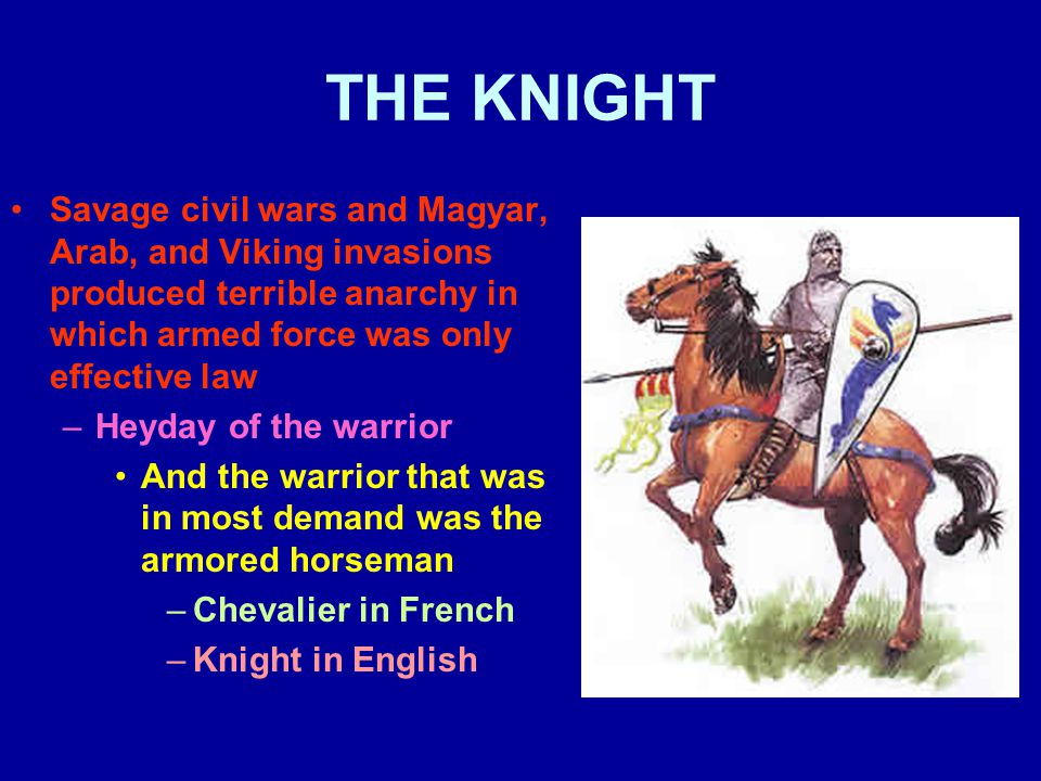 THE KNIGHT Savage civil wars and Magyar, Arab, and Viking invasions produced terrible anarchy in which armed force was only effective law –Heyday of the warrior And the warrior that was in most demand was the armored horseman –Chevalier in French –Knight in English