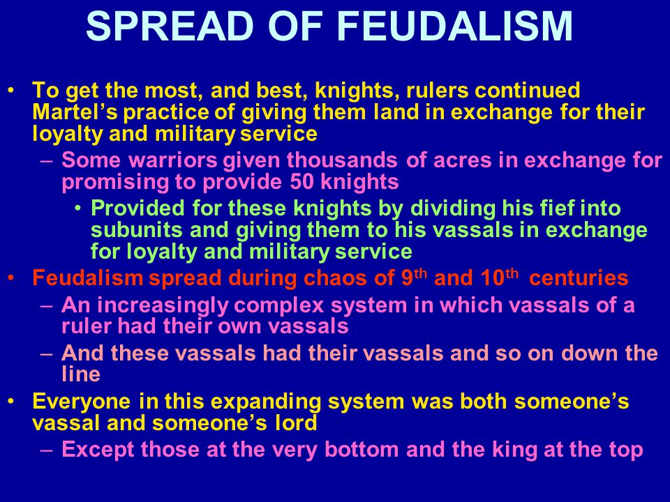 SPREAD OF FEUDALISM To get the most, and best, knights, rulers continued Martel's practice of giving them land in exchange for their loyalty and military service –Some warriors given thousands of acres in exchange for promising to provide 50 knights Provided for these knights by dividing his fief into subunits and giving them to his vassals in exchange for loyalty and military service Feudalism spread during chaos of 9 th and 10 th centuries –An increasingly complex system in which vassals of a ruler had their own vassals –And these vassals had their vassals and so on down the line Everyone in this expanding system was both someone's vassal and someone's lord –Except those at the very bottom and the king at the top