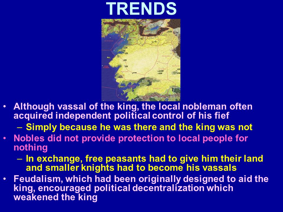 TRENDS Although vassal of the king, the local nobleman often acquired independent political control of his fief –Simply because he was there and the king was not Nobles did not provide protection to local people for nothing –In exchange, free peasants had to give him their land and smaller knights had to become his vassals Feudalism, which had been originally designed to aid the king, encouraged political decentralization which weakened the king