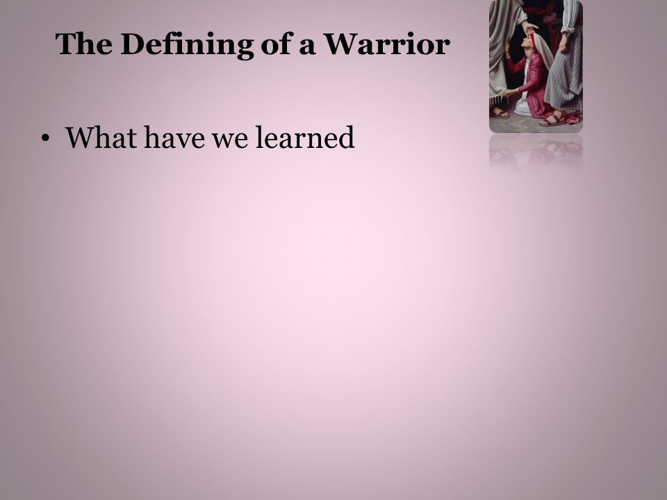 What have we learned We first needed a New Disposition – a new outlook This new outlook or disposition should be Radical - ready for an extreme change The Defining of a Warrior