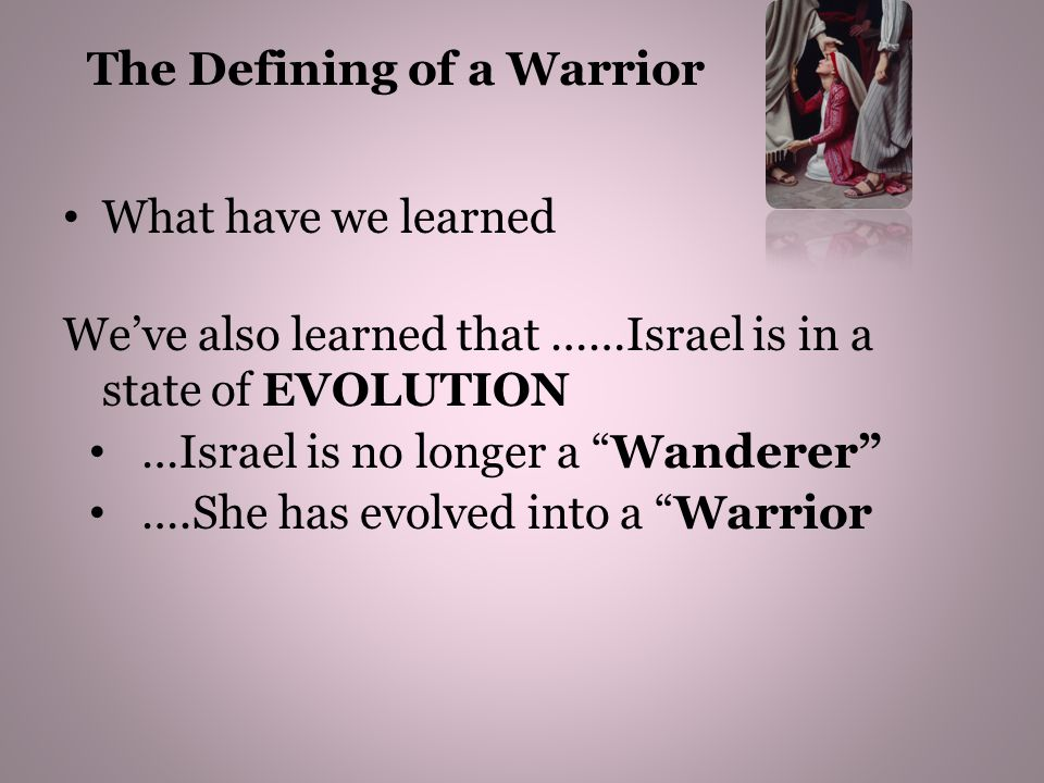 What have we learned We've also learned that ……Israel is in a state of EVOLUTION …Israel is no longer a Wanderer ….She has evolved into a Warrior The Defining of a Warrior