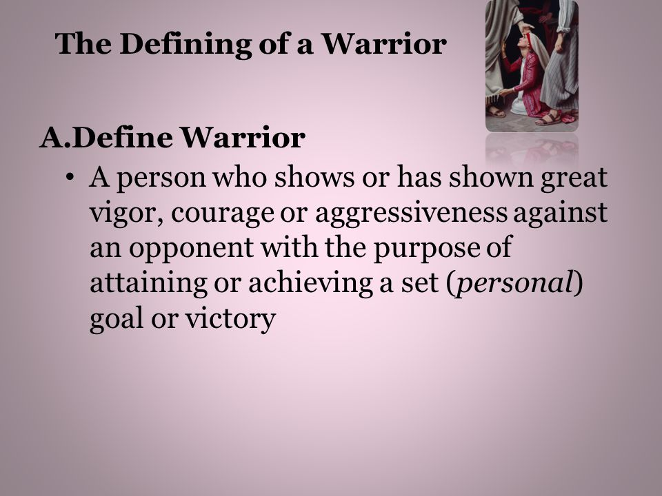A.Define Warrior A person who shows or has shown great vigor, courage or aggressiveness against an opponent with the purpose of attaining or achieving