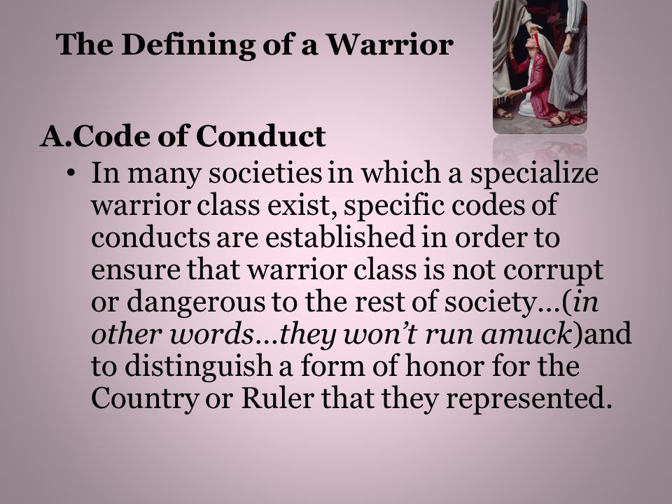 A.Code of Conduct In many societies in which a specialize warrior class exist, specific codes of conducts are established in order to ensure that warr
