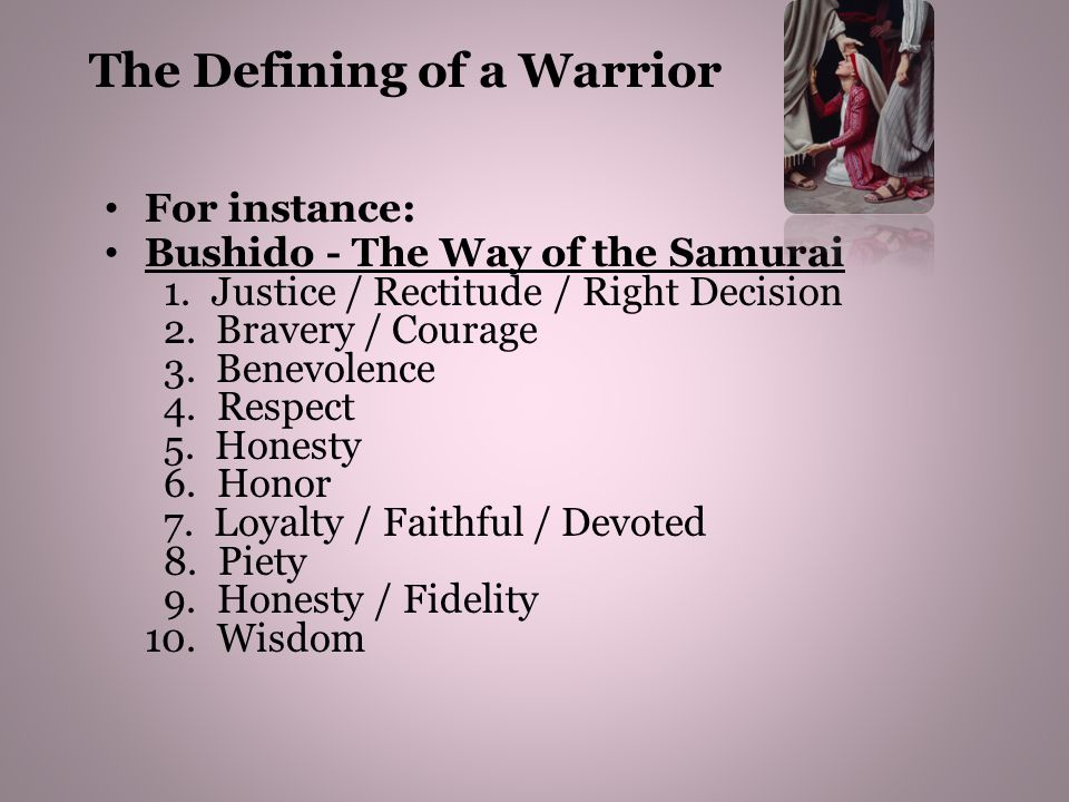 For instance: Bushido - The Way of the Samurai 1. Justice / Rectitude / Right Decision 2. Bravery / Courage 3. Benevolence 4. Respect 5. Honesty 6. Ho