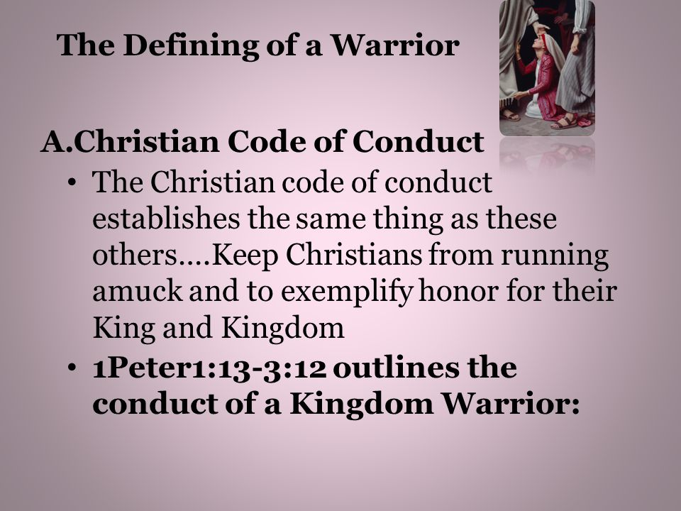 1Peter1:13-3:12 outlines the conduct of a Kingdom Warrior: Vs1:13-16-Tells us to be holy in our conduct Vs.2:9-12-Tells us to Abstain from fleshly lust and live honorably as citizens of the Kingdom Vs13-18-Tells us to Submit to earthly authorities and employers and honor all men including the King and fear God Vs3:8-9-be of one mind, having compassion for one another; love as brothers, be tenderhearted, kind, tender, gentle be courteous, polite, civil not returning evil for evil or reviling (abuse)for reviling(abuse) The Defining of a Warrior