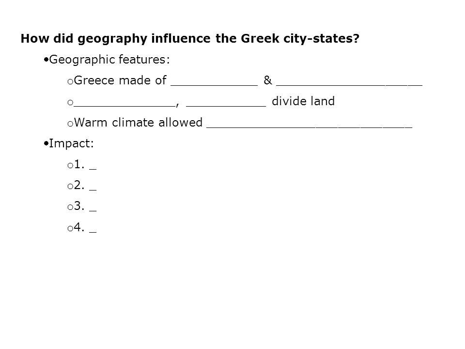 How did geography influence the Greek city-states? Geographic features: o Greece made of ____________ & ____________________ o ______________, ______