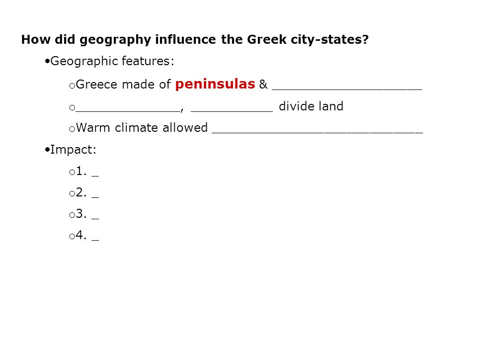 How did geography influence the Greek city-states? Geographic features: o Greece made of peninsulas & ____________________ o ______________, ________