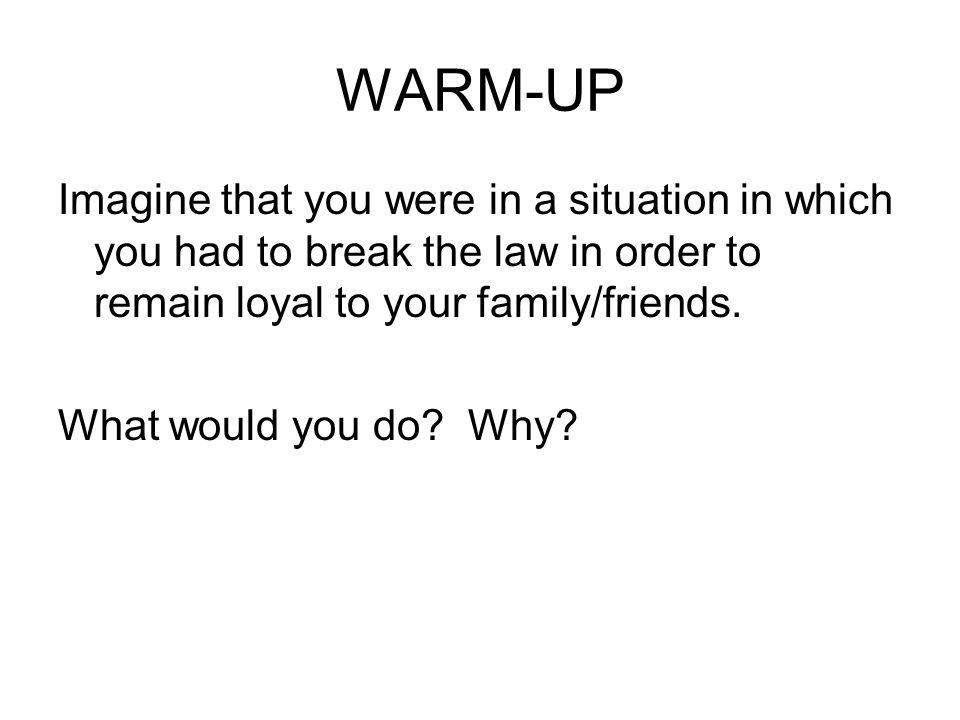 WARM-UP Imagine that you were in a situation in which you had to break the law in order to remain loyal to your family/friends. What would you do? Why