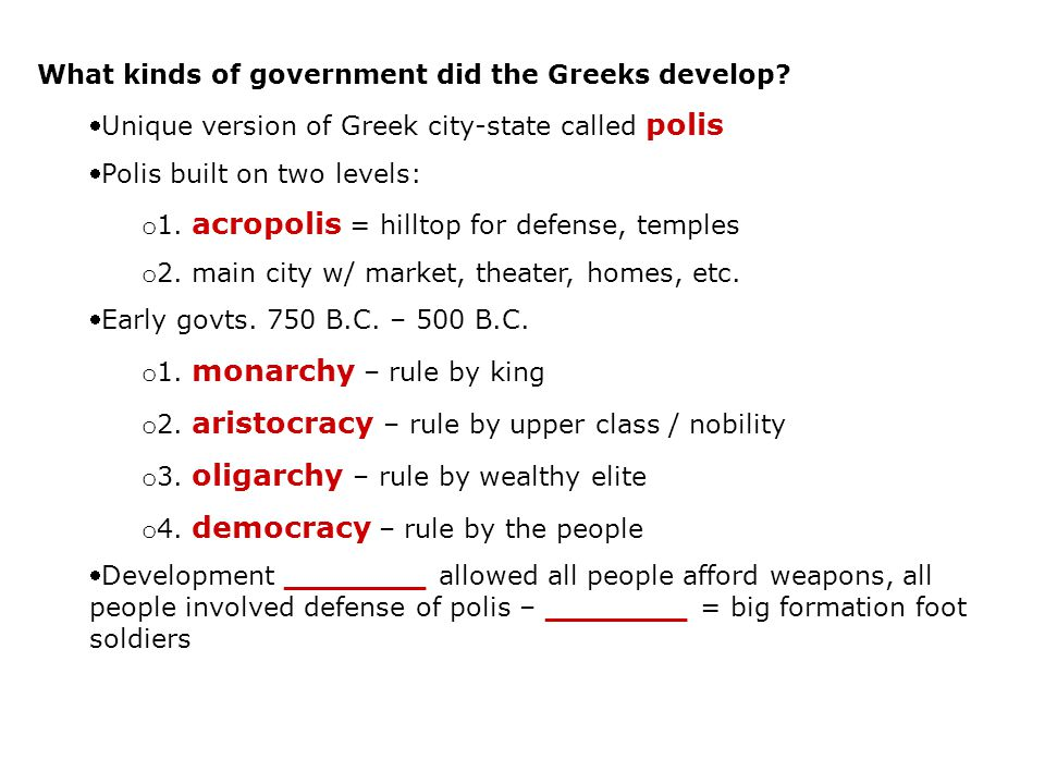 What kinds of government did the Greeks develop? Unique version of Greek city-state called polis Polis built on two levels: o 1. acropolis = hilltop