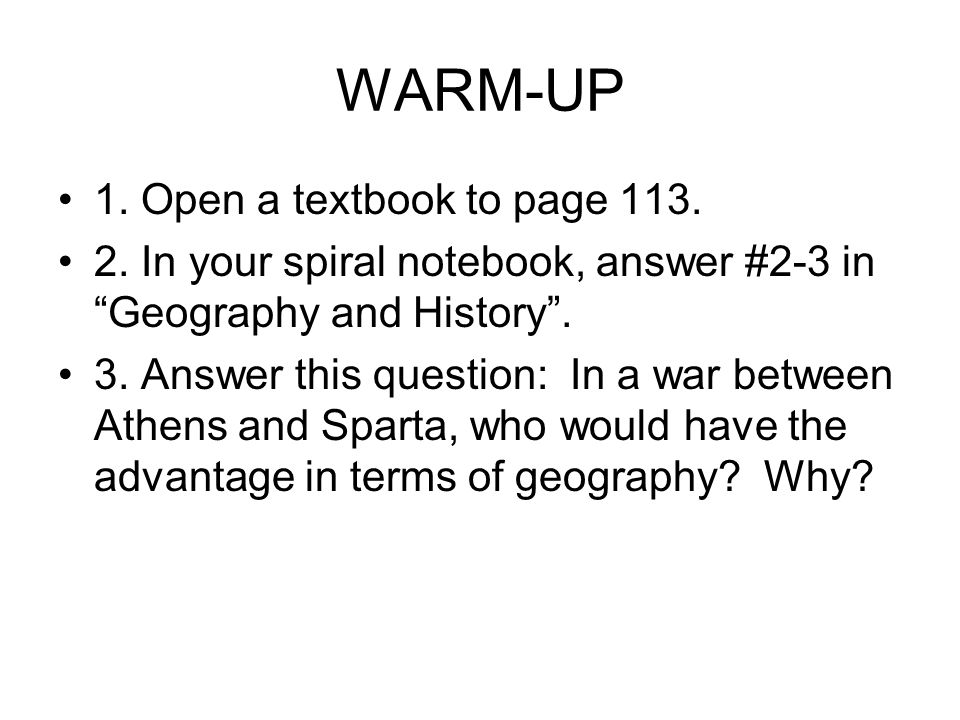 "WARM-UP 1. Open a textbook to page 113. 2. In your spiral notebook, answer #2-3 in ""Geography and History"". 3. Answer this question: In a war between"