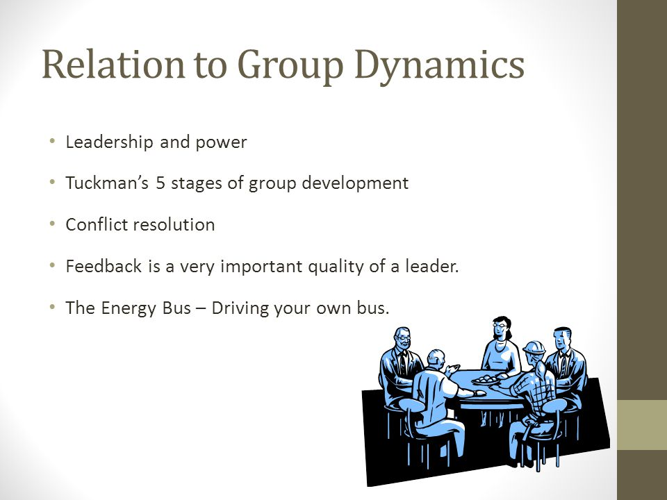 Relation to Group Dynamics Leadership and power Tuckman's 5 stages of group development Conflict resolution Feedback is a very important quality of a