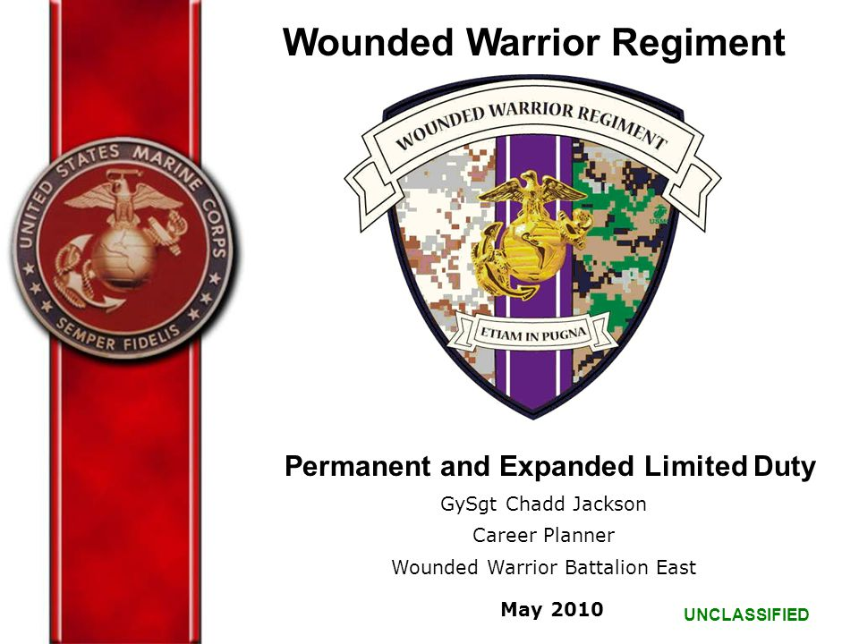 UNCLASSIFIED Permanent and Expanded Limited Duty GySgt Chadd Jackson Career Planner Wounded Warrior Battalion East May 2010 Wounded Warrior Regiment