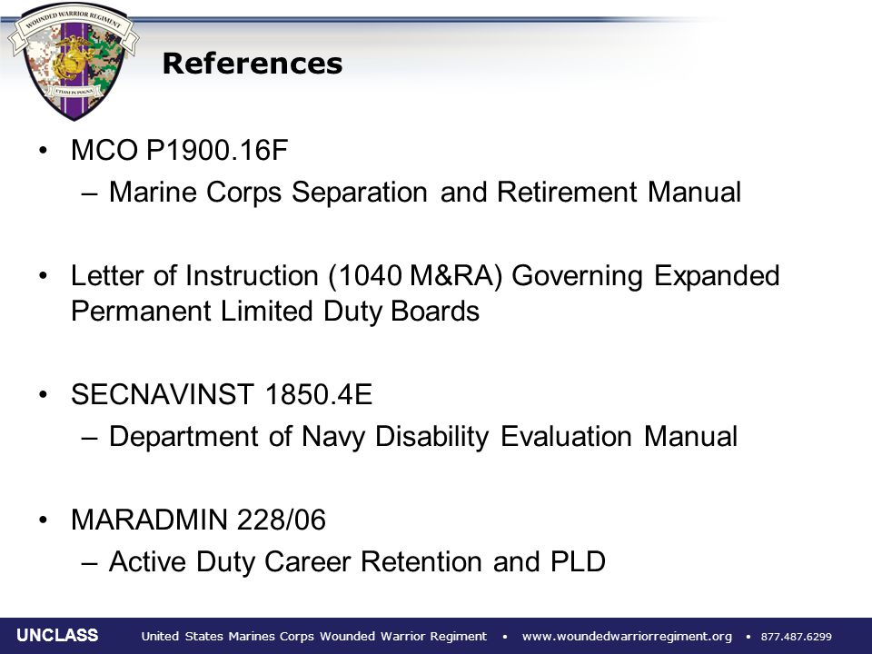 United States Marines Corps Wounded Warrior Regiment www.woundedwarriorregiment.org 877.487.6299 UNCLASS References MCO P1900.16F –Marine Corps Separation and Retirement Manual Letter of Instruction (1040 M&RA) Governing Expanded Permanent Limited Duty Boards SECNAVINST 1850.4E –Department of Navy Disability Evaluation Manual MARADMIN 228/06 –Active Duty Career Retention and PLD