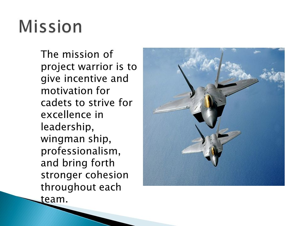 The mission of project warrior is to give incentive and motivation for cadets to strive for excellence in leadership, wingman ship, professionalism, and bring forth stronger cohesion throughout each team.