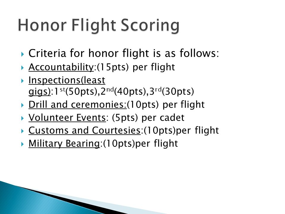  Criteria for honor flight is as follows:  Accountability:(15pts) per flight  Inspections(least gigs):1 st (50pts),2 nd (40pts),3 rd (30pts)  Drill and ceremonies:(10pts) per flight  Volunteer Events: (5pts) per cadet  Customs and Courtesies:(10pts)per flight  Military Bearing:(10pts)per flight