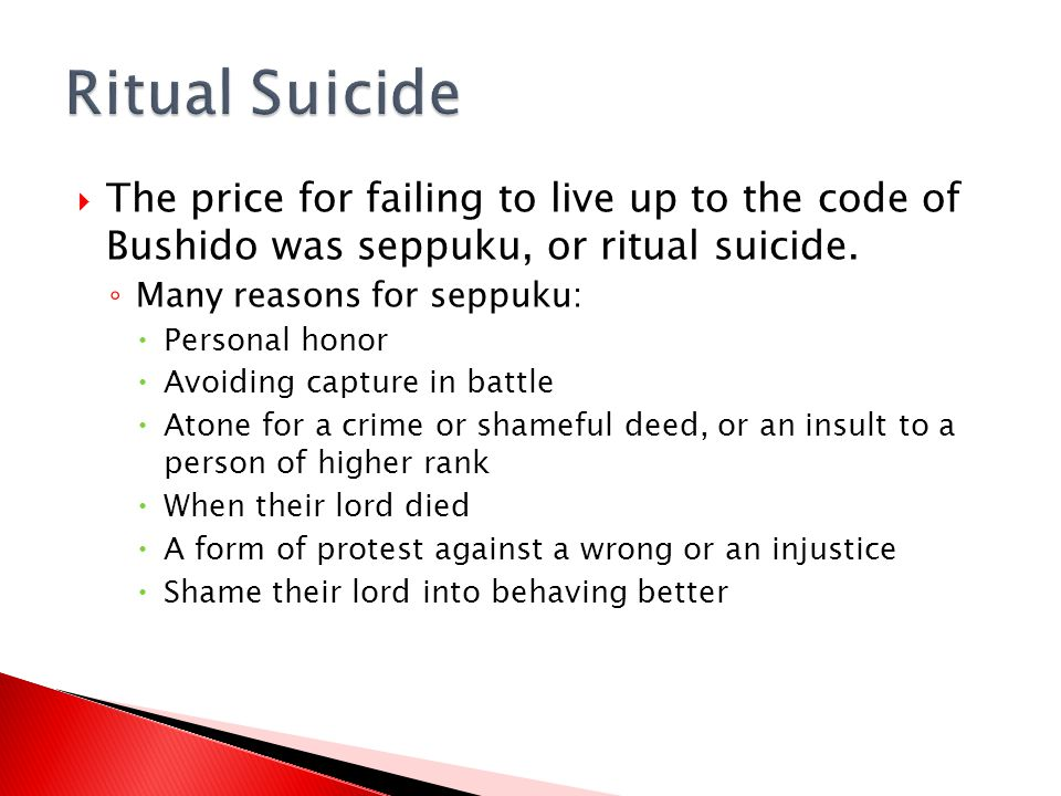  The price for failing to live up to the code of Bushido was seppuku, or ritual suicide. ◦ Many reasons for seppuku:  Personal honor  Avoiding capt