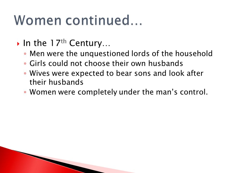  In the 17 th Century… ◦ Men were the unquestioned lords of the household ◦ Girls could not choose their own husbands ◦ Wives were expected to bear s