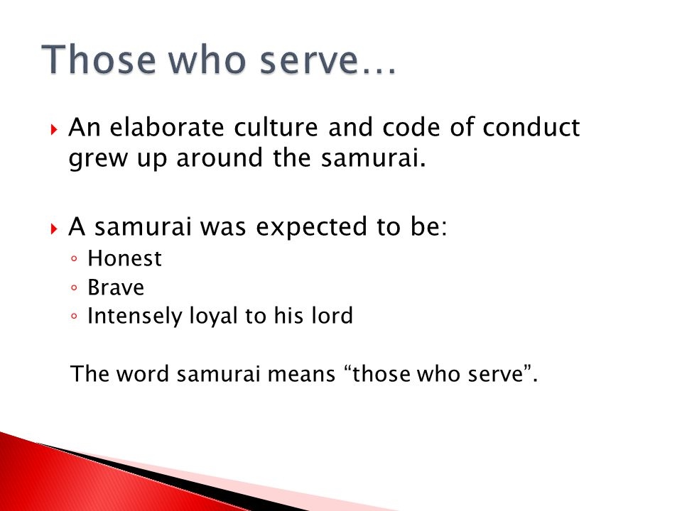  An elaborate culture and code of conduct grew up around the samurai.  A samurai was expected to be: ◦ Honest ◦ Brave ◦ Intensely loyal to his lord