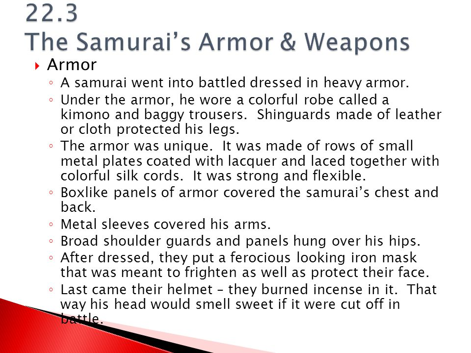  Armor ◦ A samurai went into battled dressed in heavy armor. ◦ Under the armor, he wore a colorful robe called a kimono and baggy trousers. Shinguard