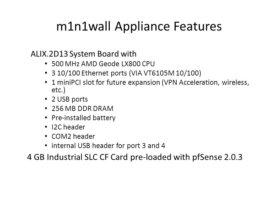 m1n1wall Appliance Features ALIX.2D13 System Board with 500 MHz AMD Geode LX800 CPU 3 10/100 Ethernet ports (VIA VT6105M 10/100) 1 miniPCI slot for future expansion (VPN Acceleration, wireless, etc.) 2 USB ports 256 MB DDR DRAM Pre-installed battery I2C header COM2 header internal USB header for port 3 and 4 4 GB Industrial SLC CF Card pre-loaded with pfSense 2.0.3