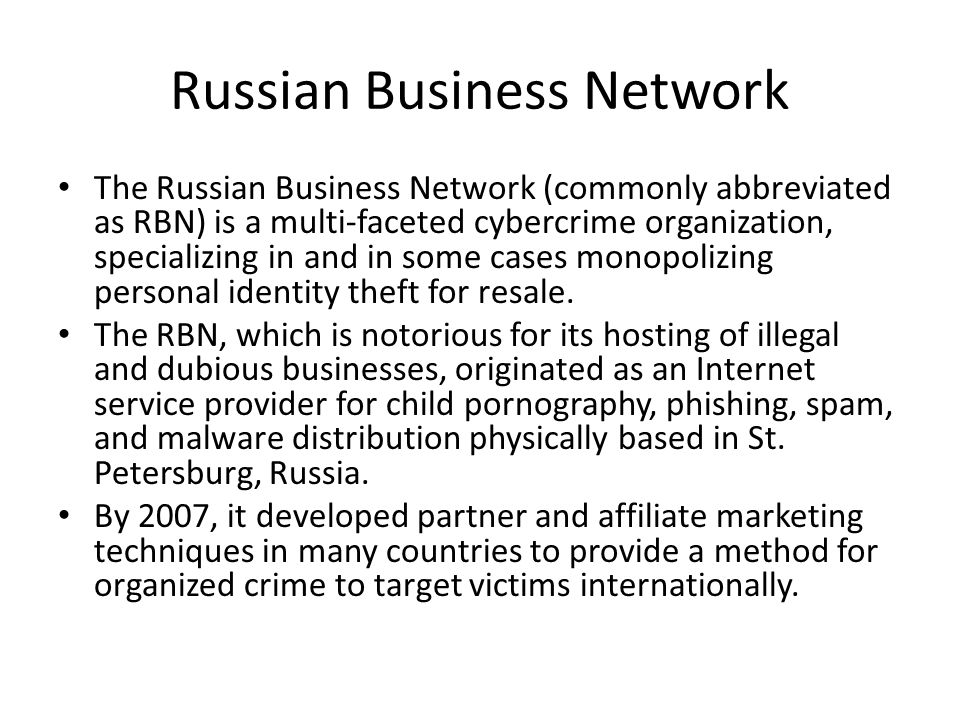 Russian Business Network The Russian Business Network (commonly abbreviated as RBN) is a multi-faceted cybercrime organization, specializing in and in some cases monopolizing personal identity theft for resale.