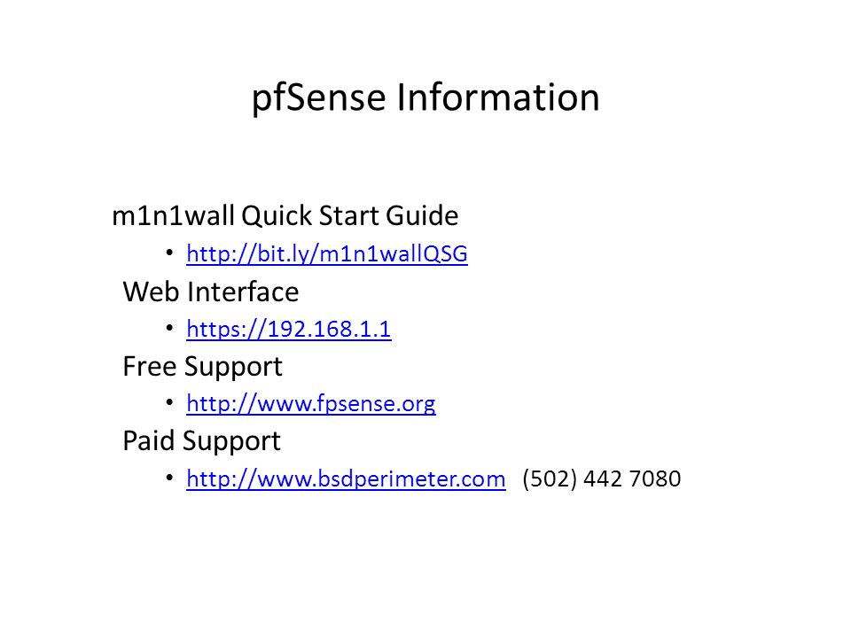 pfSense Information m1n1wall Quick Start Guide http://bit.ly/m1n1wallQSG Web Interface https://192.168.1.1 Free Support http://www.fpsense.org Paid Support http://www.bsdperimeter.com (502) 442 7080 http://www.bsdperimeter.com
