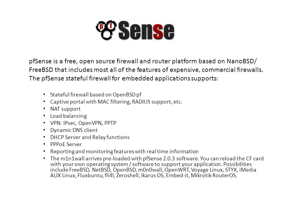 pfSense is a free, open source firewall and router platform based on NanoBSD/ FreeBSD that includes most all of the features of expensive, commercial firewalls.