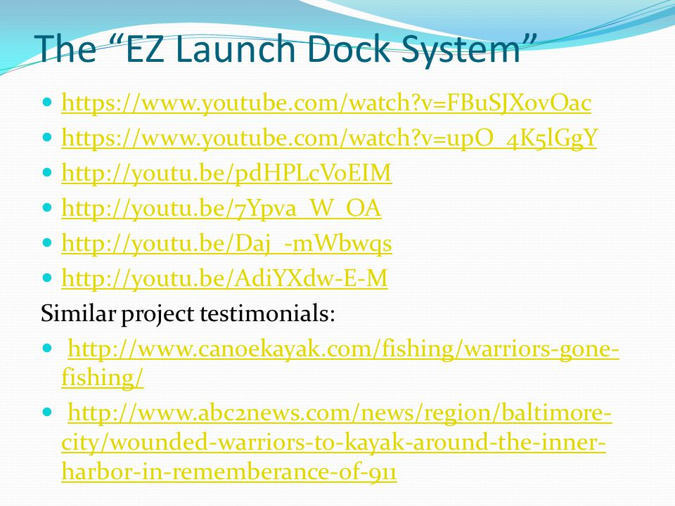 The EZ Launch Dock System https://www.youtube.com/watch v=FBuSJX0vOac https://www.youtube.com/watch v=upO_4K5lGgY http://youtu.be/pdHPLcVoEIM http://youtu.be/7Ypva_W_OA http://youtu.be/Daj_-mWbwqs http://youtu.be/AdiYXdw-E-M Similar project testimonials: http://www.canoekayak.com/fishing/warriors-gone- fishing/http://www.canoekayak.com/fishing/warriors-gone- fishing/ http://www.abc2news.com/news/region/baltimore- city/wounded-warriors-to-kayak-around-the-inner- harbor-in-rememberance-of-911http://www.abc2news.com/news/region/baltimore- city/wounded-warriors-to-kayak-around-the-inner- harbor-in-rememberance-of-911