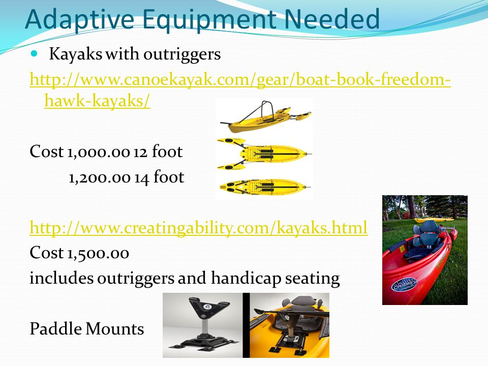 Adaptive Equipment Needed Kayaks with outriggers http://www.canoekayak.com/gear/boat-book-freedom- hawk-kayaks/ Cost 1,000.00 12 foot 1,200.00 14 foot http://www.creatingability.com/kayaks.html Cost 1,500.00 includes outriggers and handicap seating Paddle Mounts