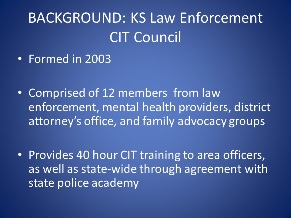 BACKGROUND: KS Law Enforcement CIT Council Formed in 2003 Comprised of 12 members from law enforcement, mental health providers, district attorney's o