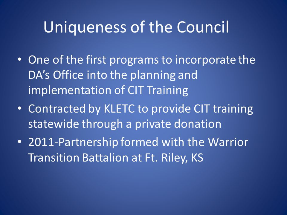 Uniqueness of the Council One of the first programs to incorporate the DA's Office into the planning and implementation of CIT Training Contracted by KLETC to provide CIT training statewide through a private donation 2011-Partnership formed with the Warrior Transition Battalion at Ft.