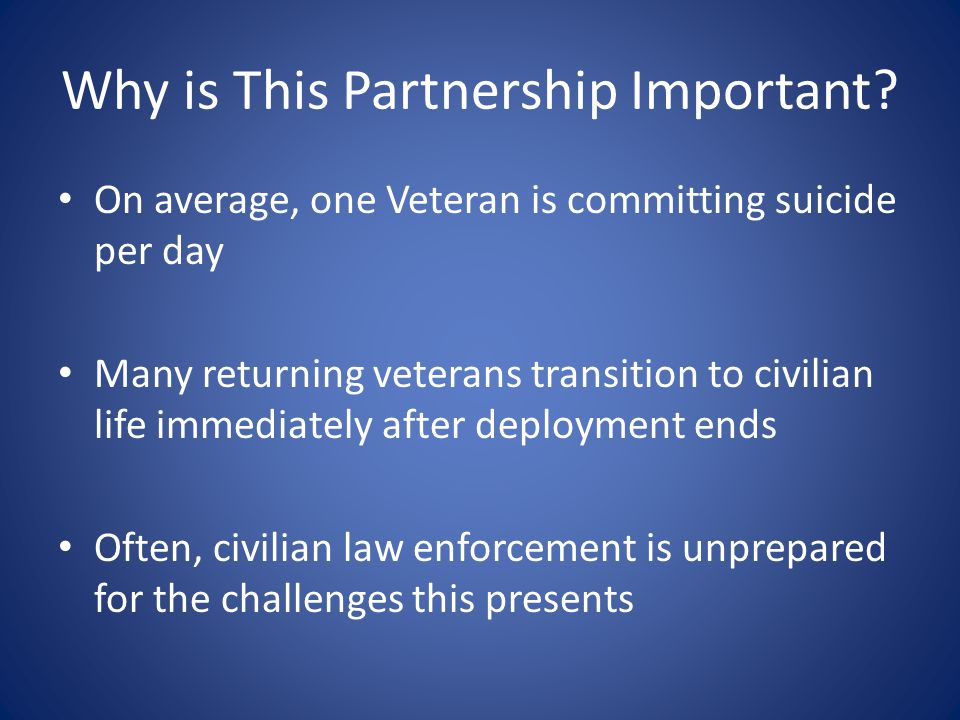Why is This Partnership Important? On average, one Veteran is committing suicide per day Many returning veterans transition to civilian life immediate