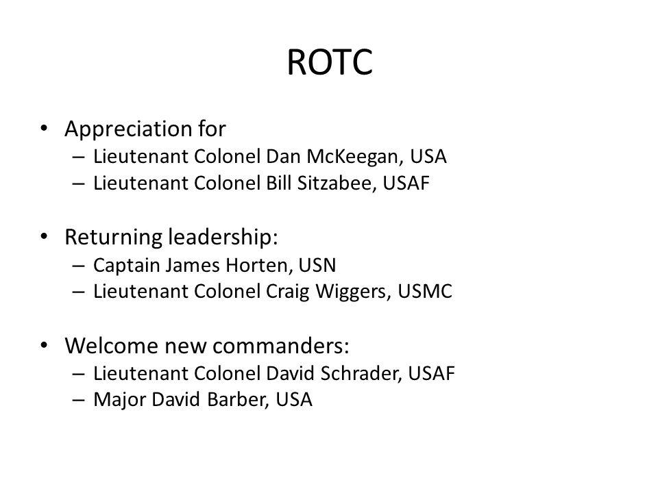 ROTC Appreciation for – Lieutenant Colonel Dan McKeegan, USA – Lieutenant Colonel Bill Sitzabee, USAF Returning leadership: – Captain James Horten, USN – Lieutenant Colonel Craig Wiggers, USMC Welcome new commanders: – Lieutenant Colonel David Schrader, USAF – Major David Barber, USA