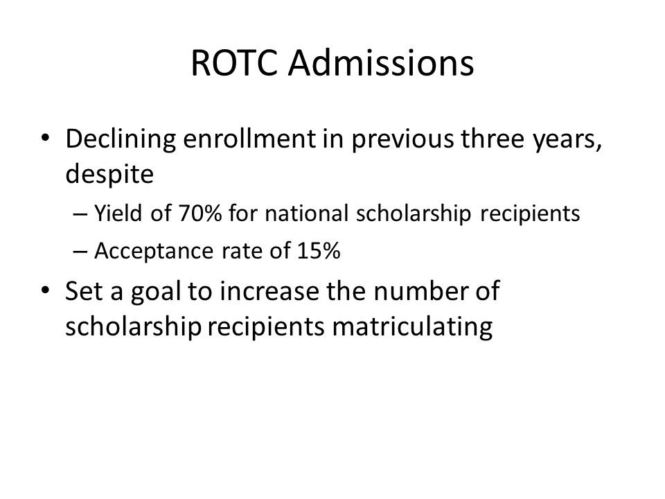 ROTC Admissions 2013-2014 – Improved coordination with Admissions office Shawn Felton and Jason Locke – Acceptance rate improved from 15 to 22% – Yield of 70% – 14 scholarship recipients matriculated, double the average number of the previous two years
