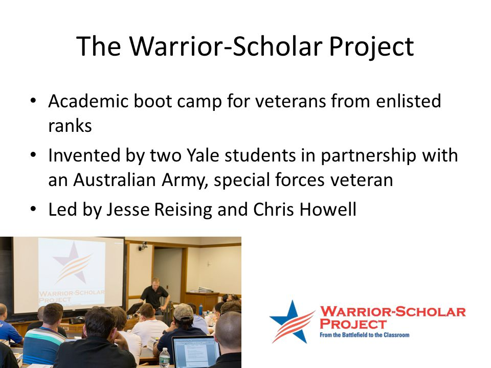 The Warrior-Scholar Project Academic boot camp for veterans from enlisted ranks Invented by two Yale students in partnership with an Australian Army, special forces veteran Led by Jesse Reising and Chris Howell