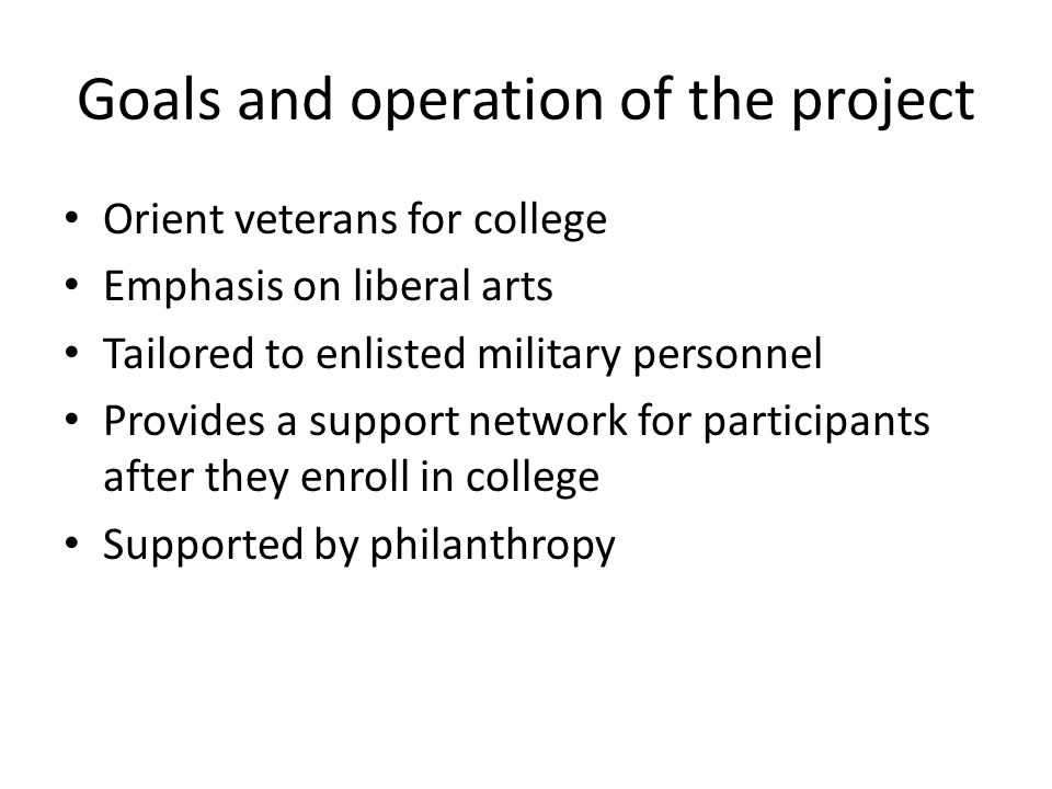Goals and operation of the project Orient veterans for college Emphasis on liberal arts Tailored to enlisted military personnel Provides a support network for participants after they enroll in college Supported by philanthropy